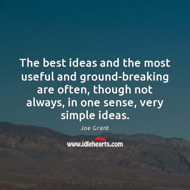 The best ideas and the most useful and ground-breaking are often, though Joe Grant Picture Quote