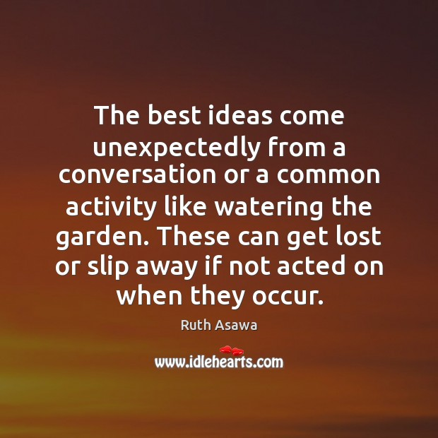 The best ideas come unexpectedly from a conversation or a common activity Ruth Asawa Picture Quote