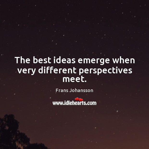 Image, The best ideas emerge when very different perspectives meet.