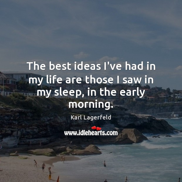 The best ideas I've had in my life are those I saw in my sleep, in the early morning. Karl Lagerfeld Picture Quote