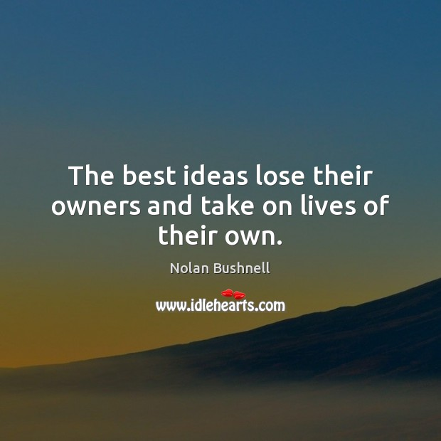 The best ideas lose their owners and take on lives of their own. Nolan Bushnell Picture Quote