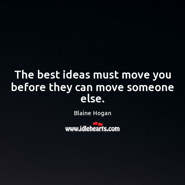 Image, The best ideas must move you before they can move someone else.