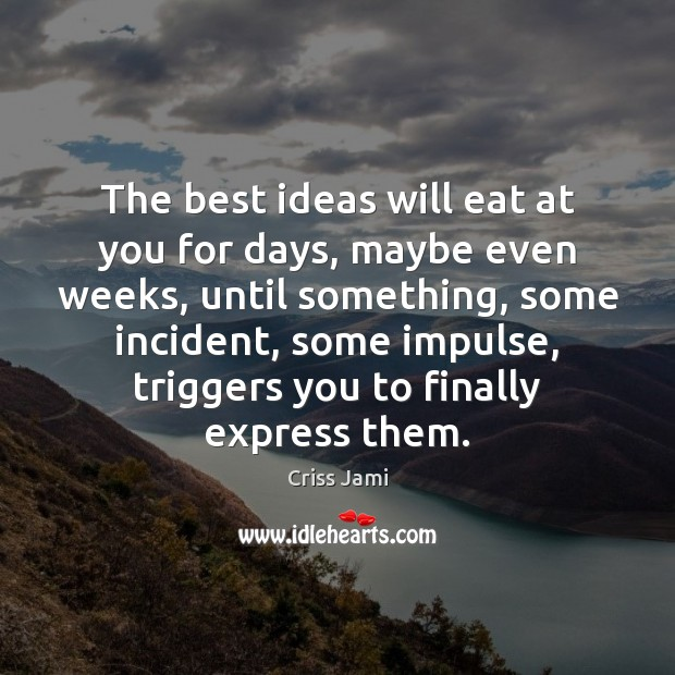 The best ideas will eat at you for days, maybe even weeks, Criss Jami Picture Quote