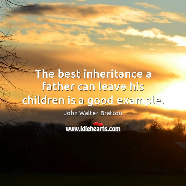 The best inheritance a father can leave his children is a good example. John Walter Bratton Picture Quote
