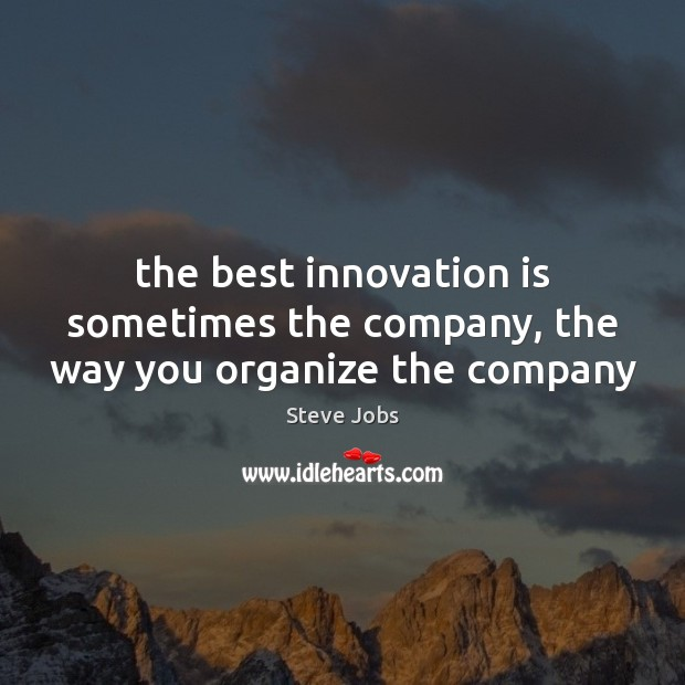The best innovation is sometimes the company, the way you organize the company Steve Jobs Picture Quote