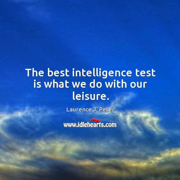 The best intelligence test is what we do with our leisure. Image