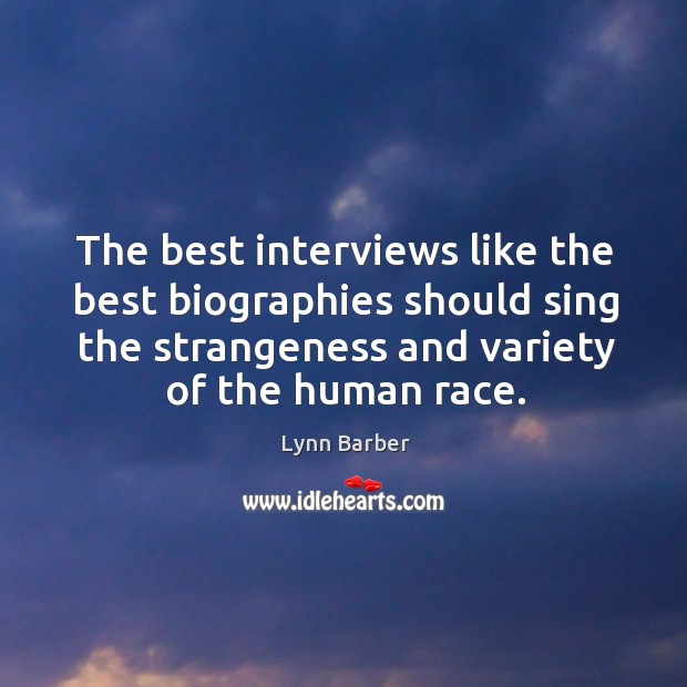 The best interviews like the best biographies should sing the strangeness and variety of the human race. Lynn Barber Picture Quote