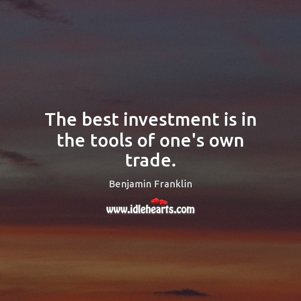 The best investment is in the tools of one's own trade. Investment Quotes Image