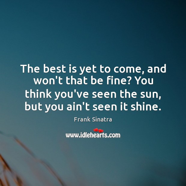 The best is yet to come, and won't that be fine? You Frank Sinatra Picture Quote