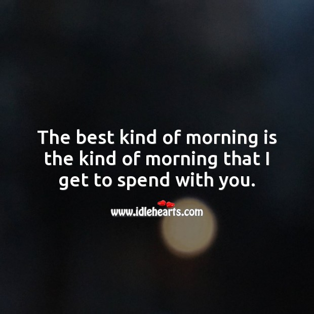 The best kind of morning is the kind of morning that I get to spend with you. With You Quotes Image