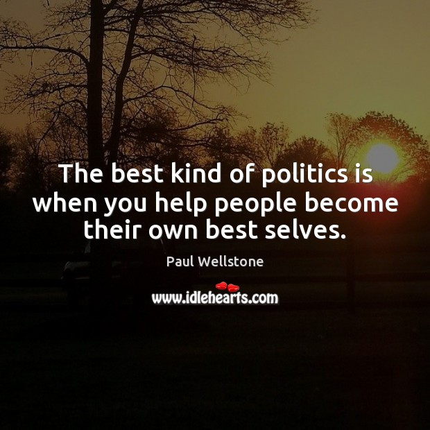 The best kind of politics is when you help people become their own best selves. Paul Wellstone Picture Quote