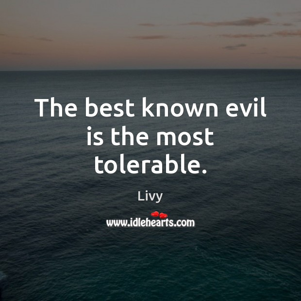 The best known evil is the most tolerable. Image