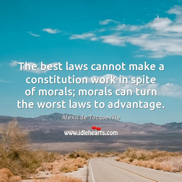 Image, The best laws cannot make a constitution work in spite of morals;