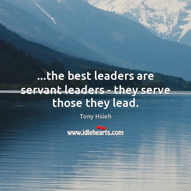 …the best leaders are servant leaders – they serve those they lead. Tony Hsieh Picture Quote
