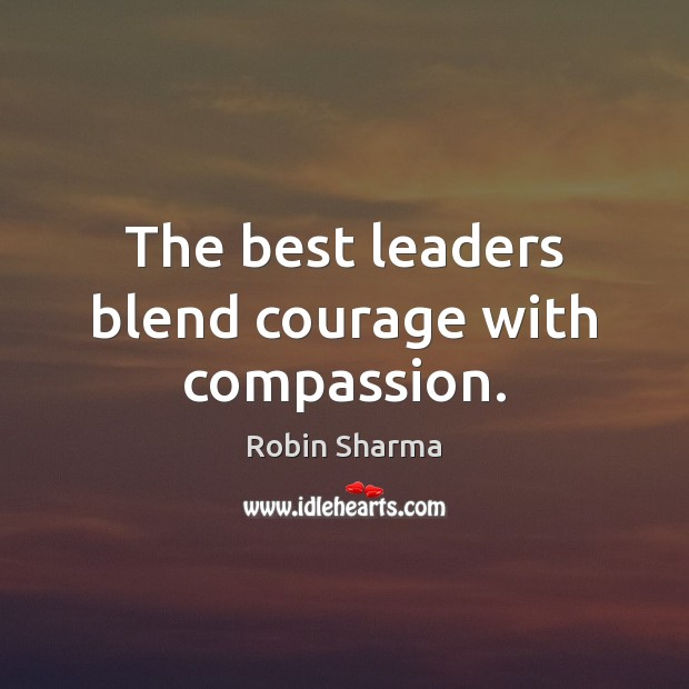 The best leaders blend courage with compassion. Robin Sharma Picture Quote