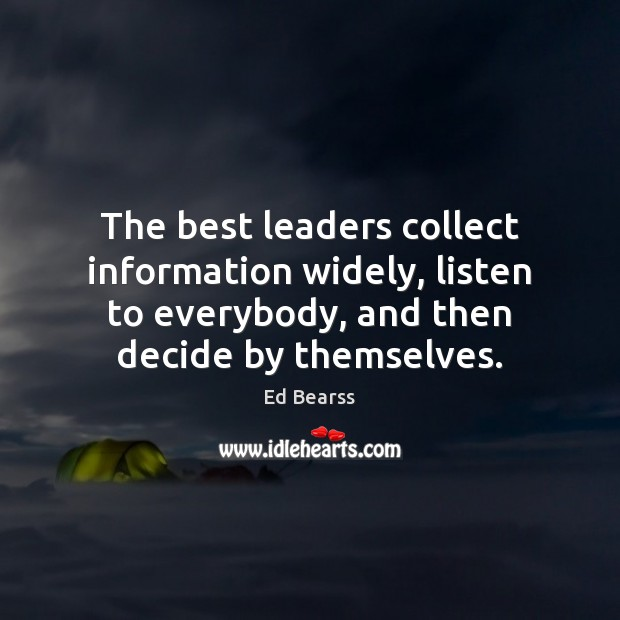 The best leaders collect information widely, listen to everybody, and then decide Image