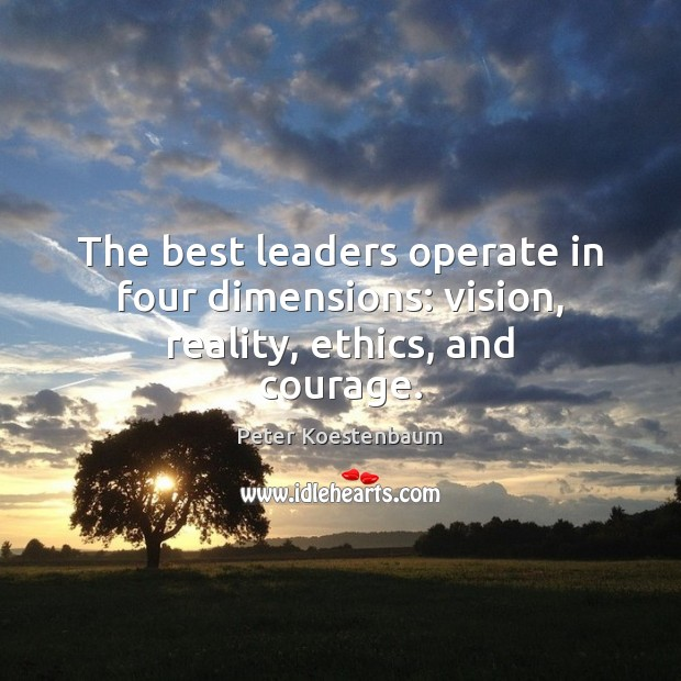 The best leaders operate in four dimensions: vision, reality, ethics, and courage. Reality Quotes Image