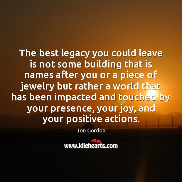 The best legacy you could leave is not some building that is Jon Gordon Picture Quote