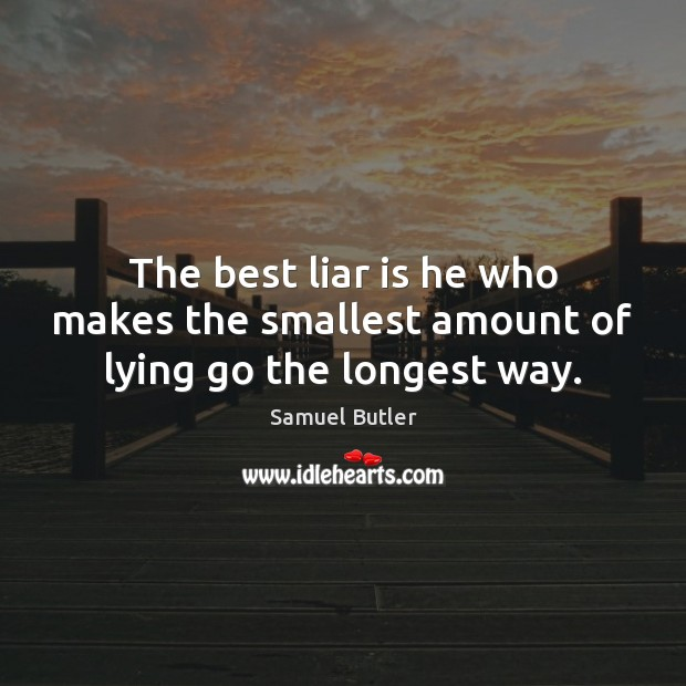 The best liar is he who makes the smallest amount of lying go the longest way. Samuel Butler Picture Quote