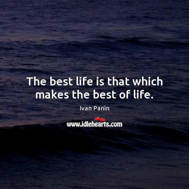 Image, The best life is that which makes the best of life.
