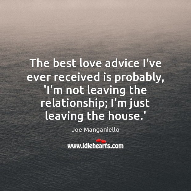 The best love advice I've ever received is probably, 'I'm not leaving Best Love Quotes Image