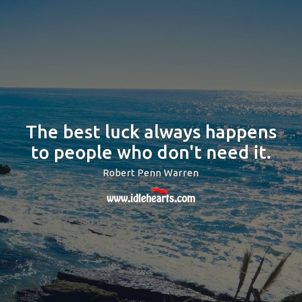 The best luck always happens to people who don't need it. Robert Penn Warren Picture Quote