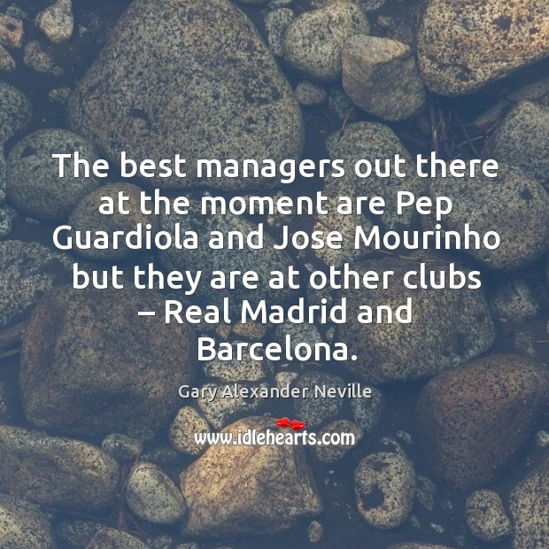 The best managers out there at the moment are pep guardiola Gary Alexander Neville Picture Quote