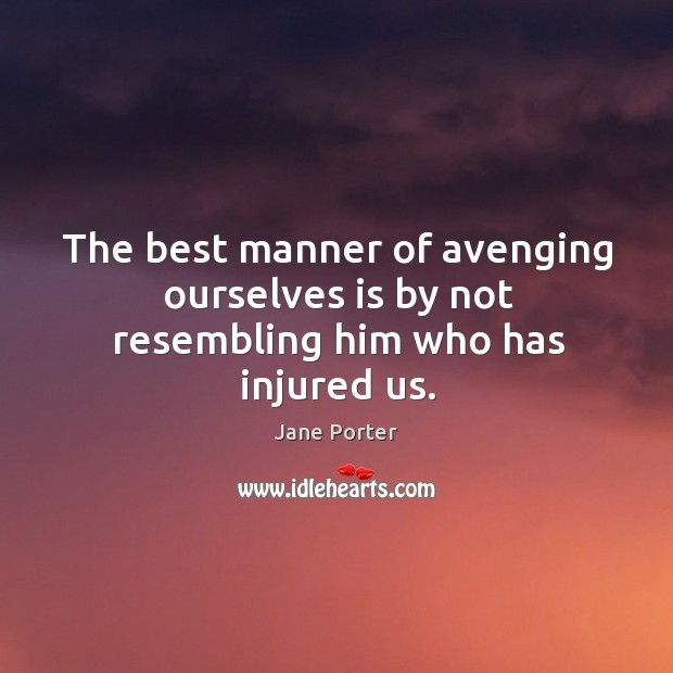 The best manner of avenging ourselves is by not resembling him who has injured us. Jane Porter Picture Quote