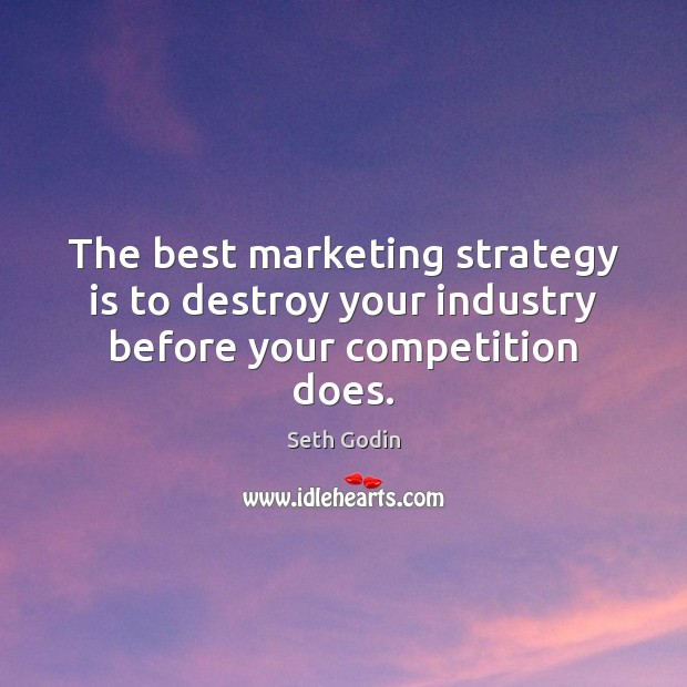 The best marketing strategy is to destroy your industry before your competition does. Image