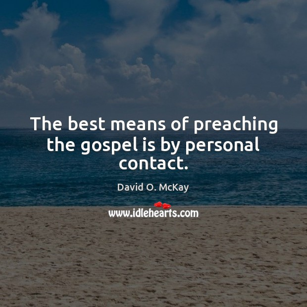 The best means of preaching the gospel is by personal contact. David O. McKay Picture Quote
