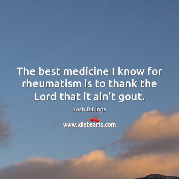 Image, The best medicine I know for rheumatism is to thank the Lord that it ain't gout.