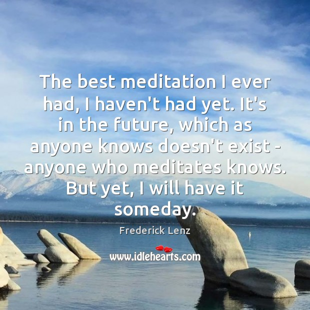 The best meditation I ever had, I haven't had yet. It's in Image
