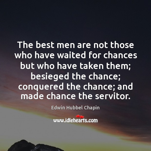 The best men are not those who have waited for chances but Edwin Hubbel Chapin Picture Quote