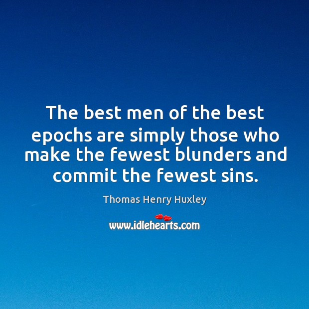 The best men of the best epochs are simply those who make the fewest blunders and commit the fewest sins. Image