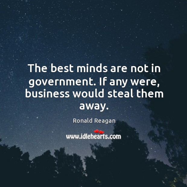 The best minds are not in government. If any were, business would steal them away. Image