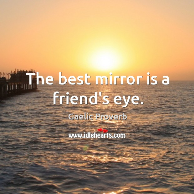 The best mirror is a friend's eye. Gaelic Proverbs Image