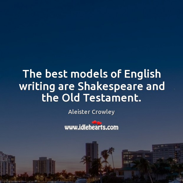 The best models of English writing are Shakespeare and the Old Testament. Aleister Crowley Picture Quote