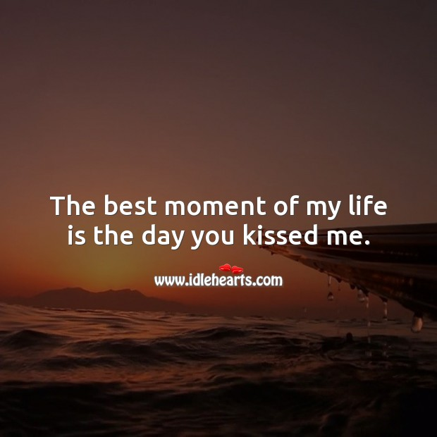 The best moment of my life is the day you kissed me. Kiss You Quotes Image