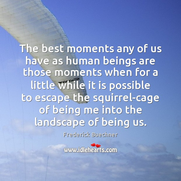 The best moments any of us have as human beings are those Frederick Buechner Picture Quote