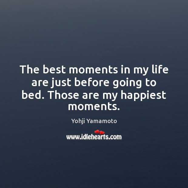 The best moments in my life are just before going to bed. Those are my happiest moments. Yohji Yamamoto Picture Quote