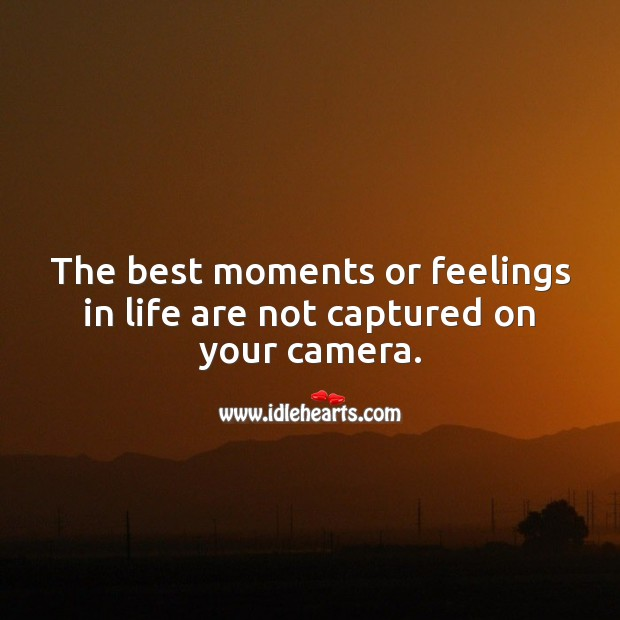 The best moments or feelings in life are not captured on your camera. Wisdom Quotes Image