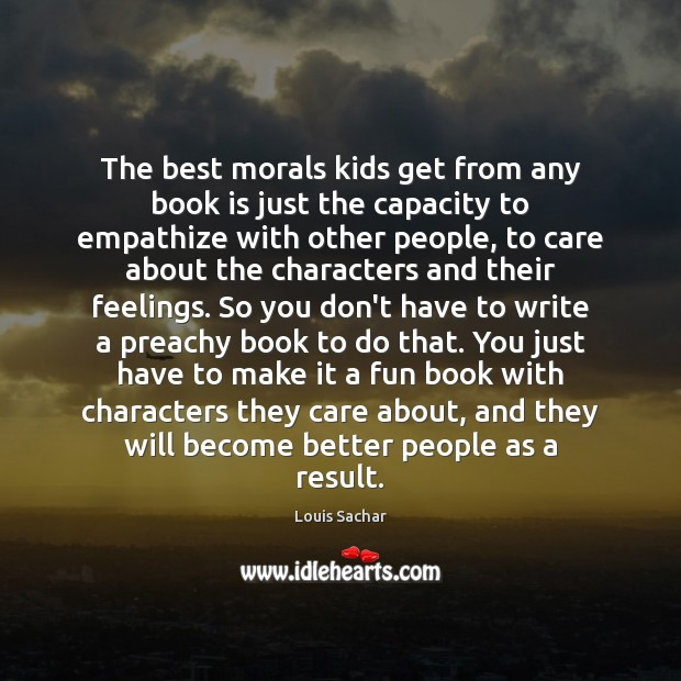 The best morals kids get from any book is just the capacity Louis Sachar Picture Quote