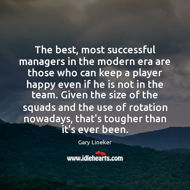 The best, most successful managers in the modern era are those who Team Quotes Image