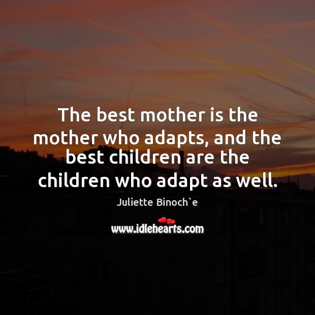 The best mother is the mother who adapts, and the best children Children Quotes Image