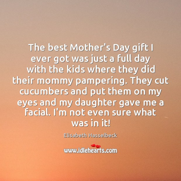 The best Mother's Day gift I ever got was just a full Mother's Day Quotes Image