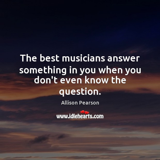 Image, The best musicians answer something in you when you don't even know the question.
