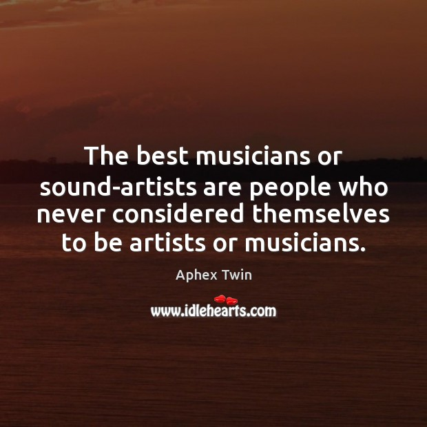 The best musicians or sound-artists are people who never considered themselves to Image