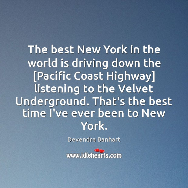 The best New York in the world is driving down the [Pacific Devendra Banhart Picture Quote