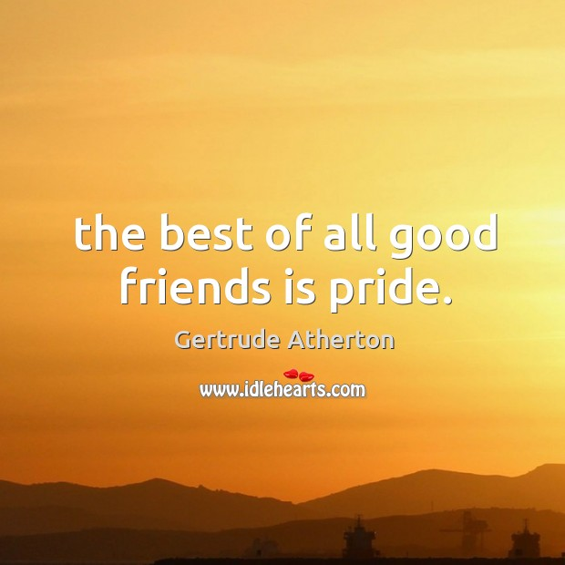 The best of all good friends is pride. Image