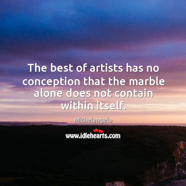 The best of artists has no conception that the marble alone does not contain within itself. Image